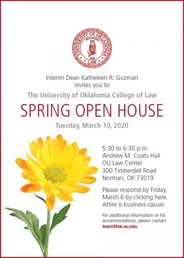 Interim Dean Katheleen R. Guzman invites you to The University of Oklahoma College of Law SPRING OPEN HOUSE Tuesday, March 10, 2020 5:30 to 6:30 p.m. Andrew M. Coats Hall OU Law Center 300 Timberdell Road Norman, OK 73019 Please respond by Friday,   March 6 by clicking here. Attire is business casual. For additional information or for accommodations, please contact tours@law.ou.edu.