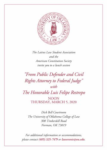 "The Latinx Law Student Association and the American Constitution Society invite you to a lunch session ""From Public Defender and Civil Rights Attorney to Federal Judge"" with The Honorable Luis Felipe Restrepo NOON THURSDAY, MARCH 5, 2020 Dick Bell Courtroom The University of Oklahoma College of Law 300 Timberdell Road Norman, OK 73019 For additional information or accommodations,  please contact (405) 325-7479 or lawevents@ou.edu."