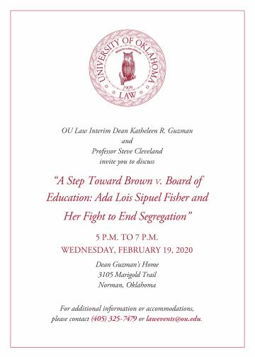 """OU Law Interim Dean Katheleen R. Guzman and Professor Steve Cleveland invite you to discuss """"A Step Toward Brown V. Board of Education: Ada Lois Sipuel Fisher and Her Fight to End Segregation"""" 5 P.M. TO 7 P.M. WEDNESDAY, FEBRUARY 19, 2020 Dean Guzman's Home 3105 Marigold Trail Norman, Oklahoma  For additional information or accommodations,  please contact (405) 325-7479 or lawevents@ou.edu."""