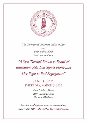 "The University of Oklahoma College of Law and Dean Gale Mullins invite you to discuss ""A Step Toward Brown V. Board of Education: Ada Lois Sipuel Fisher and Her Fight to End Segregation"" 5 P.M. TO 7 P.M. THURSDAY, MARCH 5, 2020 Dean Mullins's Home 1007 Greenway Circle Norman, Oklahoma  For additional information or accommodations,  please contact (405) 325-7479 or lawevents@ou.edu."